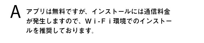 アプリは無料ですが、インストールには通信料金が発生しますので、Wi-Fi環境でのインストールを推奨しております。